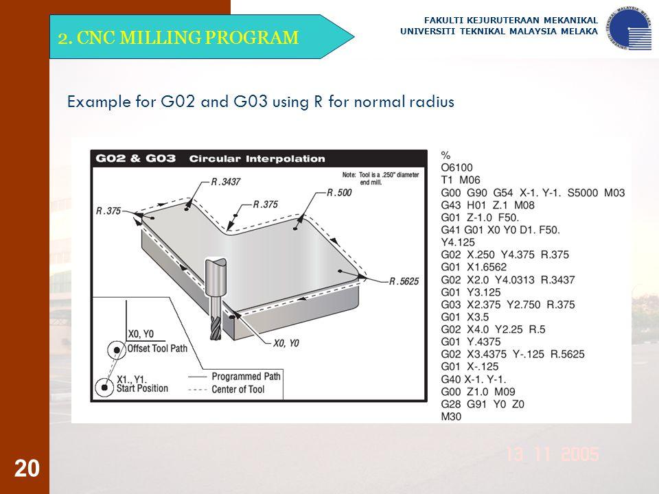 20 2. CNC MILLING PROGRAM FAKULTI KEJURUTERAAN MEKANIKAL UNIVERSITI TEKNIKAL MALAYSIA MELAKA Example for G02 and G03 using R for normal radius