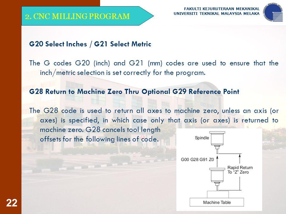 22 2. CNC MILLING PROGRAM FAKULTI KEJURUTERAAN MEKANIKAL UNIVERSITI TEKNIKAL MALAYSIA MELAKA G20 Select Inches / G21 Select Metric The G codes G20 (in