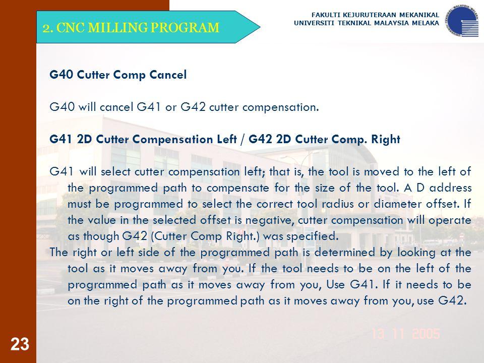 23 2. CNC MILLING PROGRAM FAKULTI KEJURUTERAAN MEKANIKAL UNIVERSITI TEKNIKAL MALAYSIA MELAKA G40 Cutter Comp Cancel G40 will cancel G41 or G42 cutter