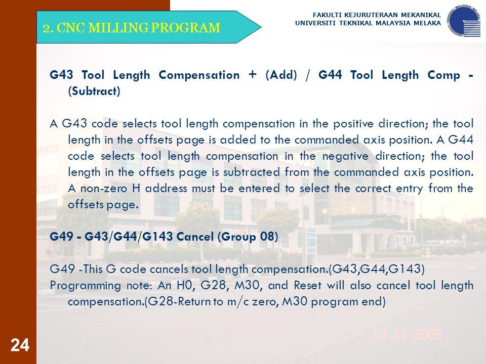 24 2. CNC MILLING PROGRAM FAKULTI KEJURUTERAAN MEKANIKAL UNIVERSITI TEKNIKAL MALAYSIA MELAKA G43 Tool Length Compensation + (Add) / G44 Tool Length Co