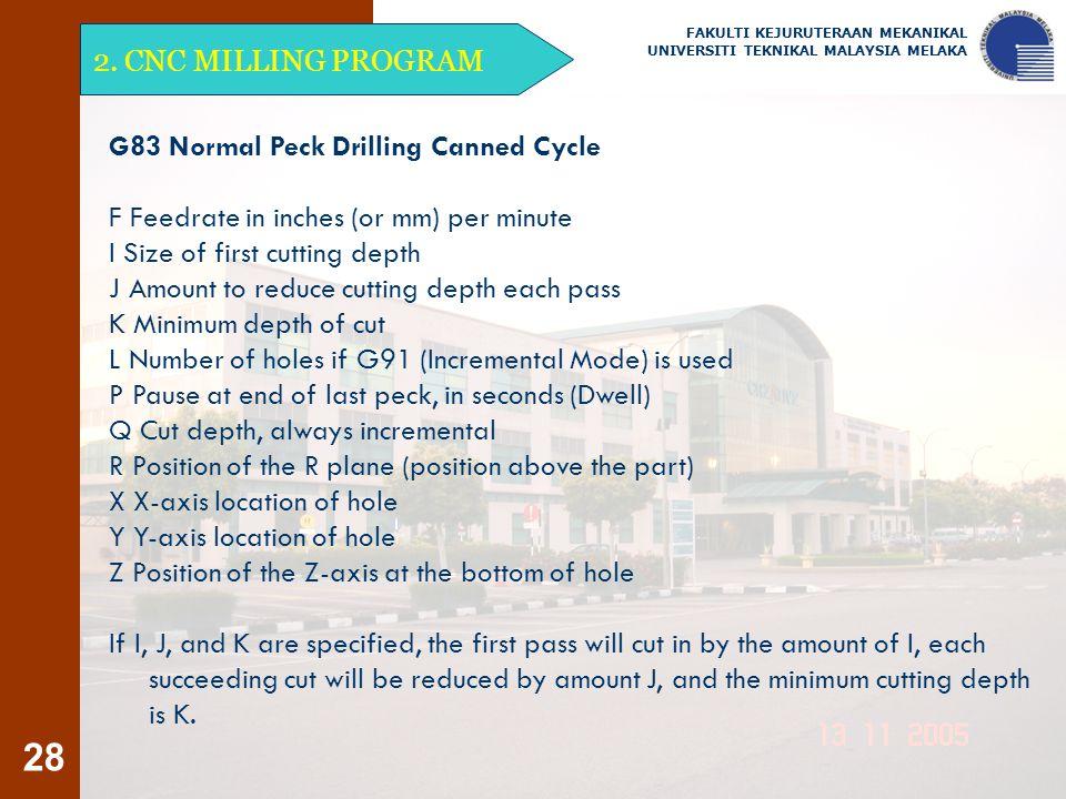 28 2. CNC MILLING PROGRAM FAKULTI KEJURUTERAAN MEKANIKAL UNIVERSITI TEKNIKAL MALAYSIA MELAKA G83 Normal Peck Drilling Canned Cycle F Feedrate in inche