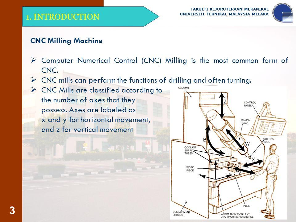 3 1. INTRODUCTION FAKULTI KEJURUTERAAN MEKANIKAL UNIVERSITI TEKNIKAL MALAYSIA MELAKA CNC Milling Machine  Computer Numerical Control (CNC) Milling is