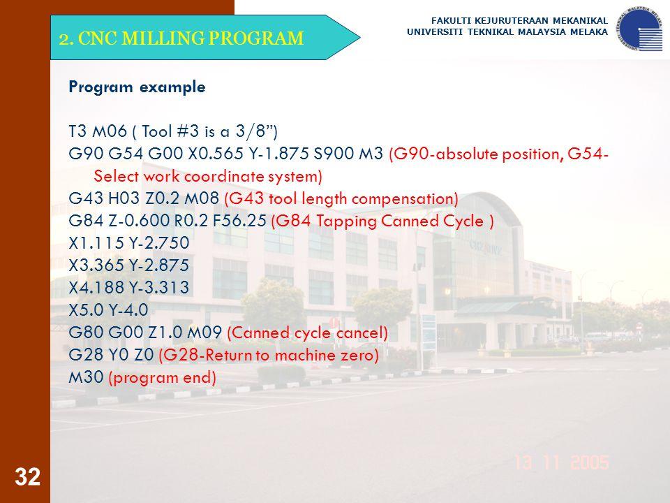 "32 2. CNC MILLING PROGRAM FAKULTI KEJURUTERAAN MEKANIKAL UNIVERSITI TEKNIKAL MALAYSIA MELAKA Program example T3 M06 ( Tool #3 is a 3/8"") G90 G54 G00 X"