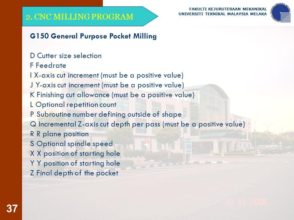 37 2. CNC MILLING PROGRAM FAKULTI KEJURUTERAAN MEKANIKAL UNIVERSITI TEKNIKAL MALAYSIA MELAKA G150 General Purpose Pocket Milling D Cutter size selecti