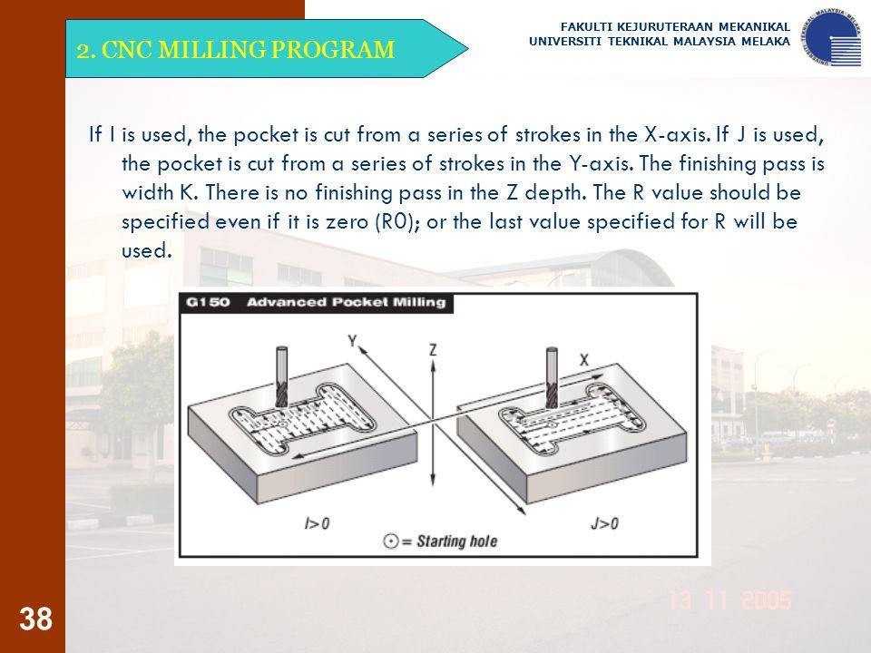 38 2. CNC MILLING PROGRAM FAKULTI KEJURUTERAAN MEKANIKAL UNIVERSITI TEKNIKAL MALAYSIA MELAKA If I is used, the pocket is cut from a series of strokes