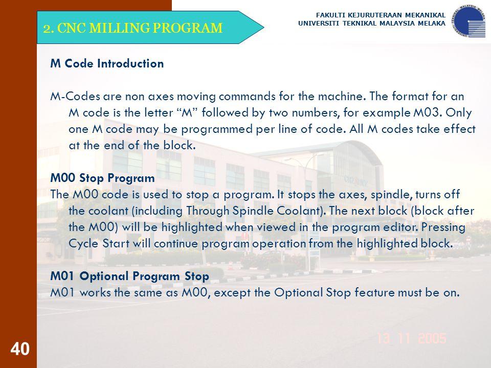 40 2. CNC MILLING PROGRAM FAKULTI KEJURUTERAAN MEKANIKAL UNIVERSITI TEKNIKAL MALAYSIA MELAKA M Code Introduction M-Codes are non axes moving commands