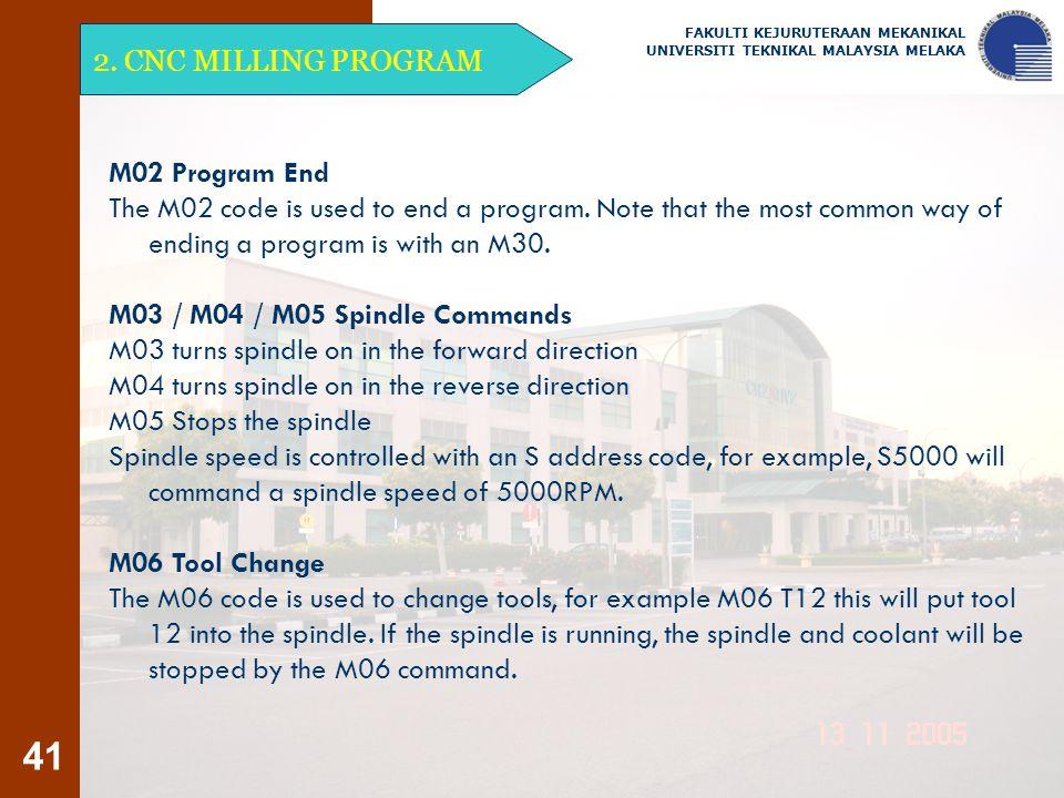 41 2. CNC MILLING PROGRAM FAKULTI KEJURUTERAAN MEKANIKAL UNIVERSITI TEKNIKAL MALAYSIA MELAKA M02 Program End The M02 code is used to end a program. No
