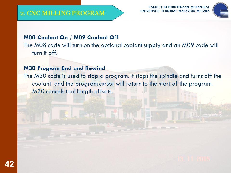 42 2. CNC MILLING PROGRAM FAKULTI KEJURUTERAAN MEKANIKAL UNIVERSITI TEKNIKAL MALAYSIA MELAKA M08 Coolant On / M09 Coolant Off The M08 code will turn o
