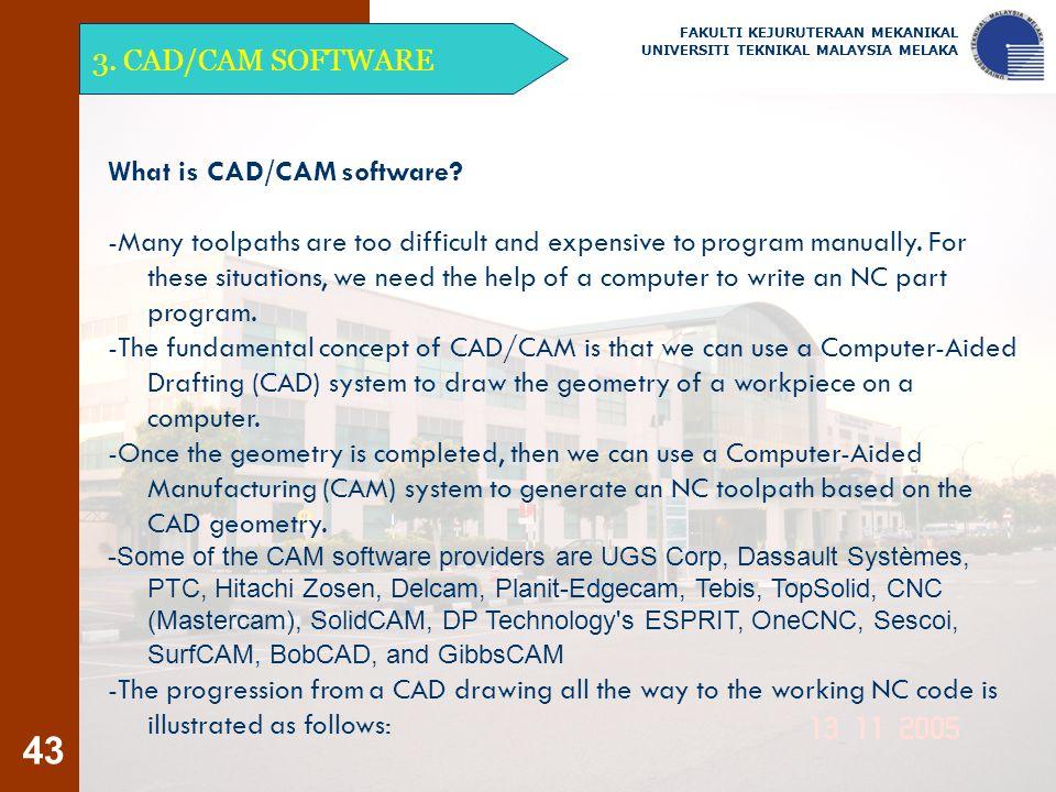43 3. CAD/CAM SOFTWARE FAKULTI KEJURUTERAAN MEKANIKAL UNIVERSITI TEKNIKAL MALAYSIA MELAKA What is CAD/CAM software? -Many toolpaths are too difficult