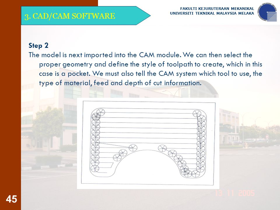 45 3. CAD/CAM SOFTWARE FAKULTI KEJURUTERAAN MEKANIKAL UNIVERSITI TEKNIKAL MALAYSIA MELAKA Step 2 The model is next imported into the CAM module. We ca