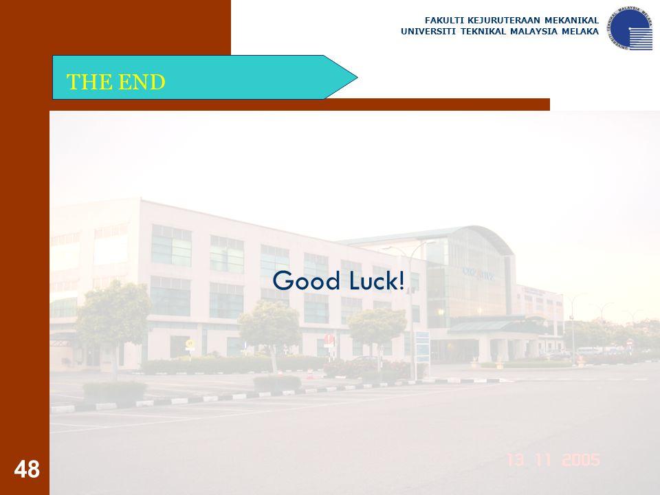 48 THE END FAKULTI KEJURUTERAAN MEKANIKAL UNIVERSITI TEKNIKAL MALAYSIA MELAKA Good Luck!
