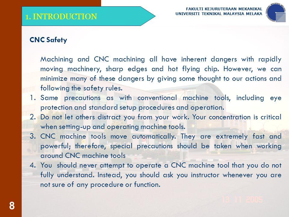 8 1. INTRODUCTION FAKULTI KEJURUTERAAN MEKANIKAL UNIVERSITI TEKNIKAL MALAYSIA MELAKA CNC Safety Machining and CNC machining all have inherent dangers