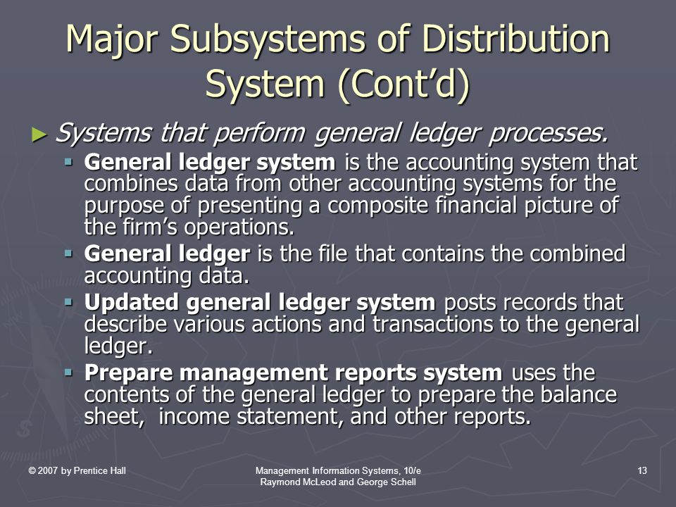 © 2007 by Prentice HallManagement Information Systems, 10/e Raymond McLeod and George Schell 13 Major Subsystems of Distribution System (Cont'd) ► Systems that perform general ledger processes.