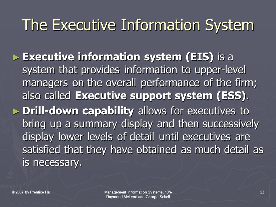 © 2007 by Prentice HallManagement Information Systems, 10/e Raymond McLeod and George Schell 23 The Executive Information System ► Executive information system (EIS) is a system that provides information to upper-level managers on the overall performance of the firm; also called Executive support system (ESS).