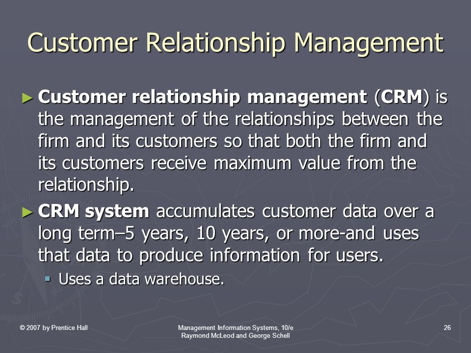 © 2007 by Prentice HallManagement Information Systems, 10/e Raymond McLeod and George Schell 26 Customer Relationship Management ► Customer relationship management (CRM) is the management of the relationships between the firm and its customers so that both the firm and its customers receive maximum value from the relationship.