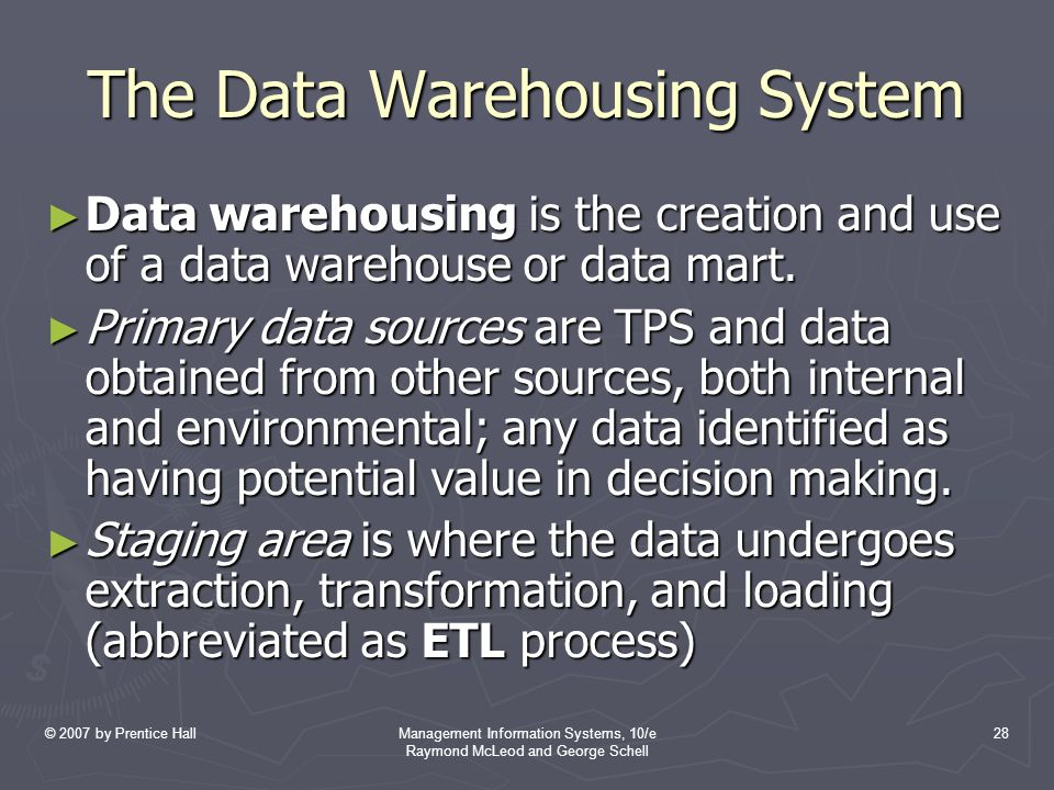 © 2007 by Prentice HallManagement Information Systems, 10/e Raymond McLeod and George Schell 28 The Data Warehousing System ► Data warehousing is the creation and use of a data warehouse or data mart.