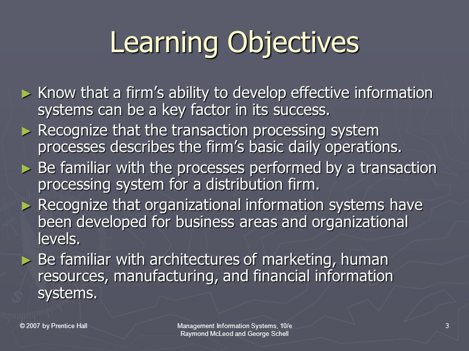 © 2007 by Prentice HallManagement Information Systems, 10/e Raymond McLeod and George Schell 3 Learning Objectives ► Know that a firm's ability to develop effective information systems can be a key factor in its success.