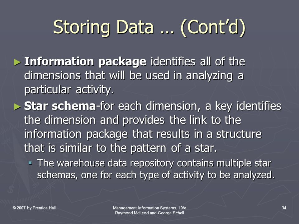 © 2007 by Prentice HallManagement Information Systems, 10/e Raymond McLeod and George Schell 34 Storing Data … (Cont'd) ► Information package identifies all of the dimensions that will be used in analyzing a particular activity.