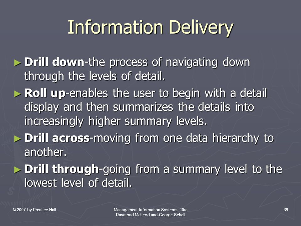© 2007 by Prentice HallManagement Information Systems, 10/e Raymond McLeod and George Schell 39 Information Delivery ► Drill down-the process of navigating down through the levels of detail.