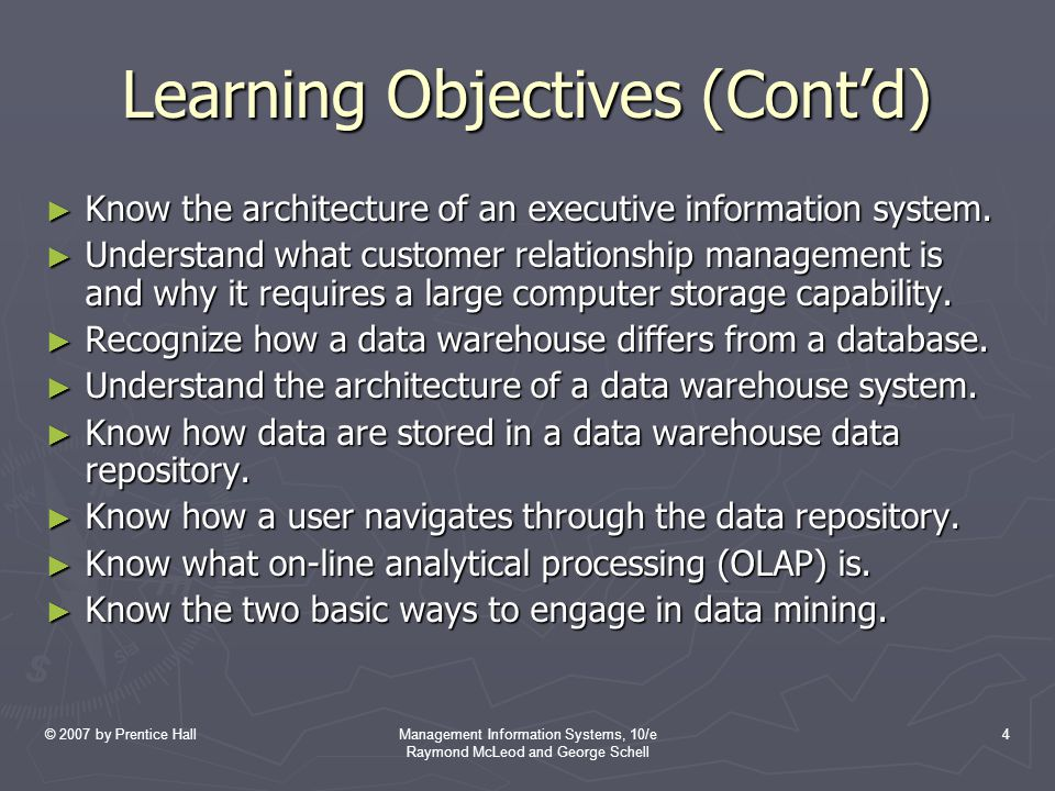 © 2007 by Prentice HallManagement Information Systems, 10/e Raymond McLeod and George Schell 4 Learning Objectives (Cont'd) ► Know the architecture of an executive information system.