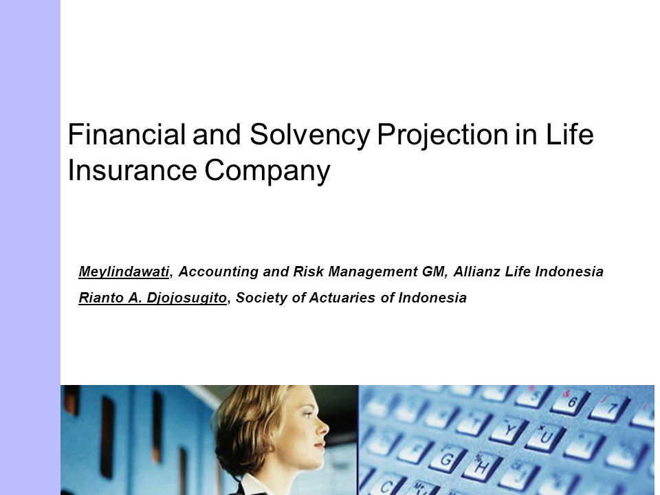 Financial and Solvency Projection in Life Insurance Company Meylindawati, Accounting and Risk Management GM, Allianz Life Indonesia Rianto A. Djojosug