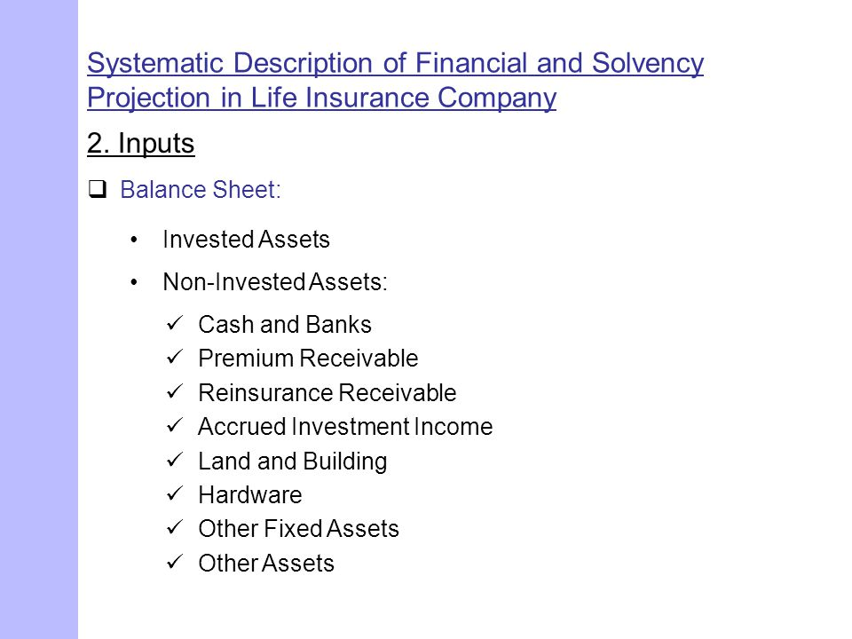 Systematic Description of Financial and Solvency Projection in Life Insurance Company 2. Inputs  Balance Sheet: Invested Assets Cash and Banks Premiu