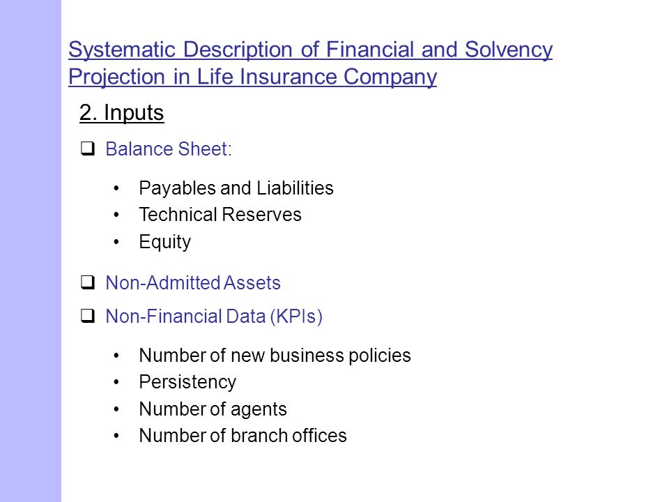 Systematic Description of Financial and Solvency Projection in Life Insurance Company 2. Inputs  Balance Sheet: Payables and Liabilities Technical Re