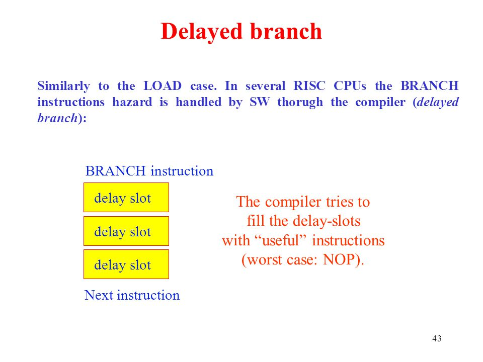 43 Delayed branch Similarly to the LOAD case. In several RISC CPUs the BRANCH instructions hazard is handled by SW thorugh the compiler (delayed branc