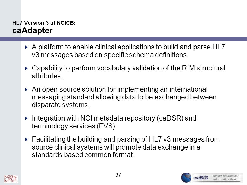 37 HL7 Version 3 at NCICB: caAdapter  A platform to enable clinical applications to build and parse HL7 v3 messages based on specific schema definiti