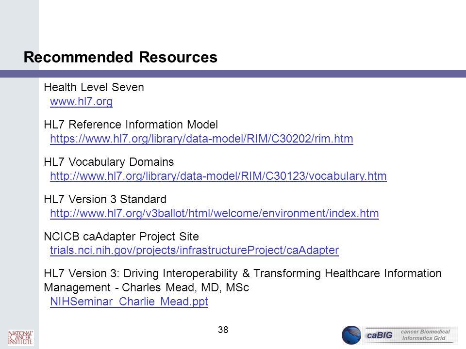 38 Recommended Resources Health Level Seven www.hl7.org HL7 Reference Information Model https://www.hl7.org/library/data-model/RIM/C30202/rim.htm HL7
