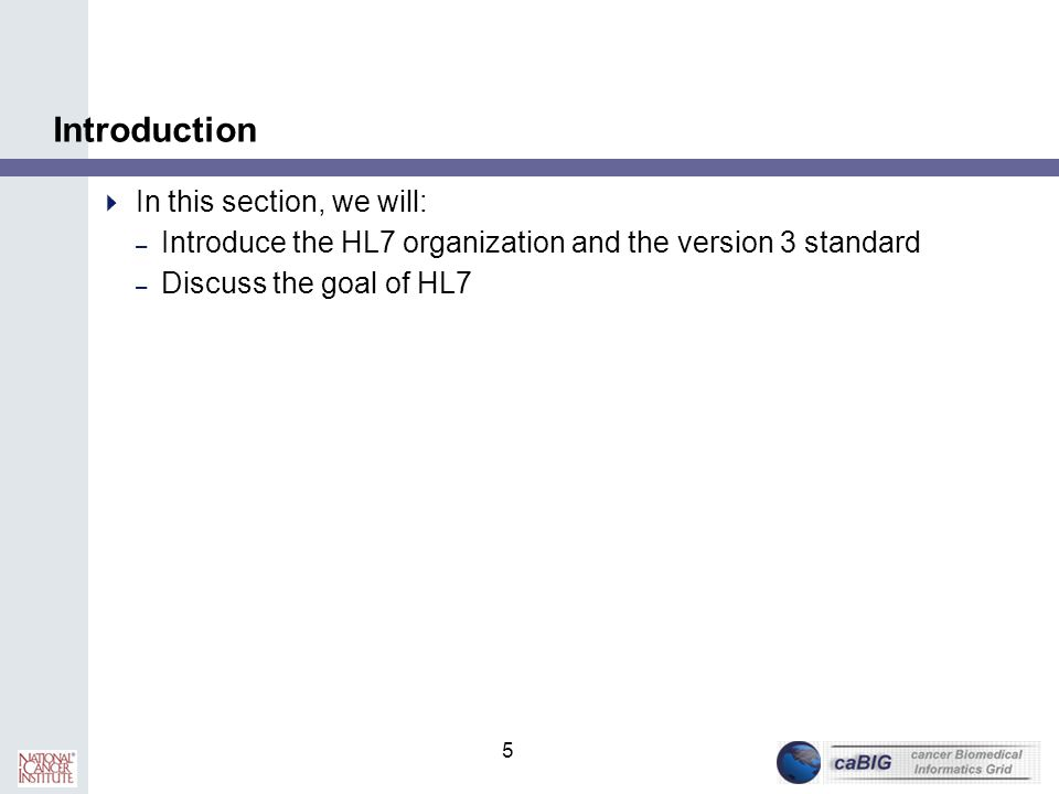 5 Introduction  In this section, we will: – Introduce the HL7 organization and the version 3 standard – Discuss the goal of HL7