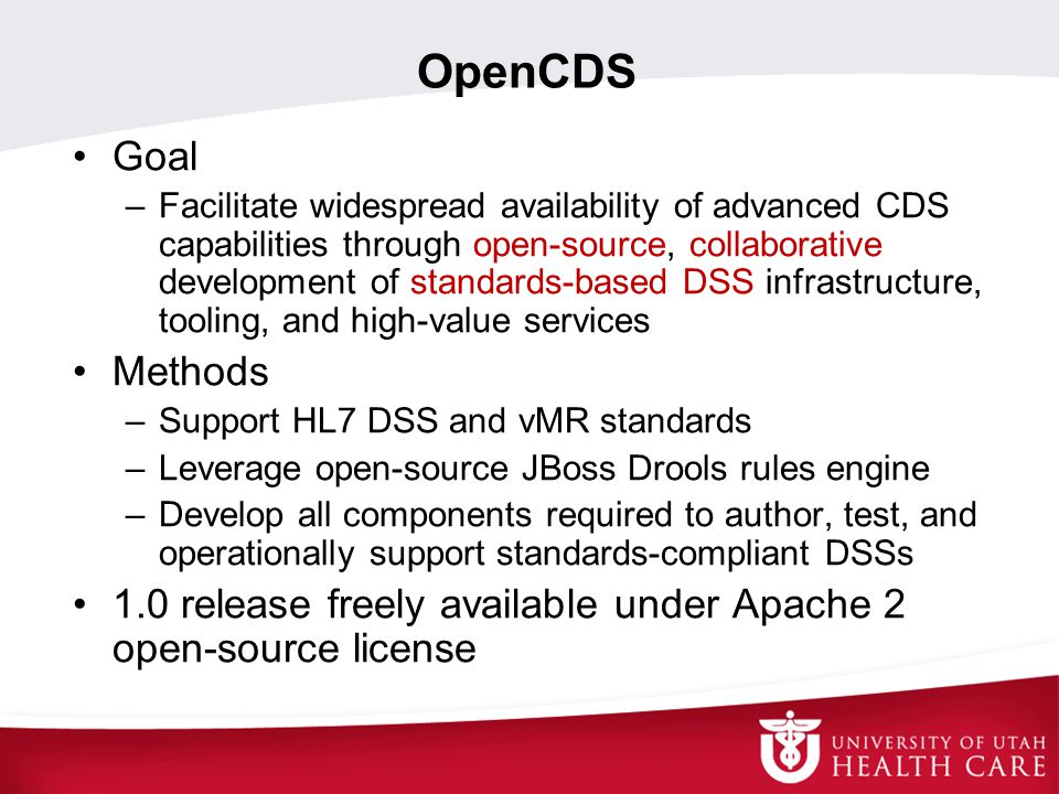 Goal –Facilitate widespread availability of advanced CDS capabilities through open-source, collaborative development of standards-based DSS infrastructure, tooling, and high-value services Methods –Support HL7 DSS and vMR standards –Leverage open-source JBoss Drools rules engine –Develop all components required to author, test, and operationally support standards-compliant DSSs 1.0 release freely available under Apache 2 open-source license