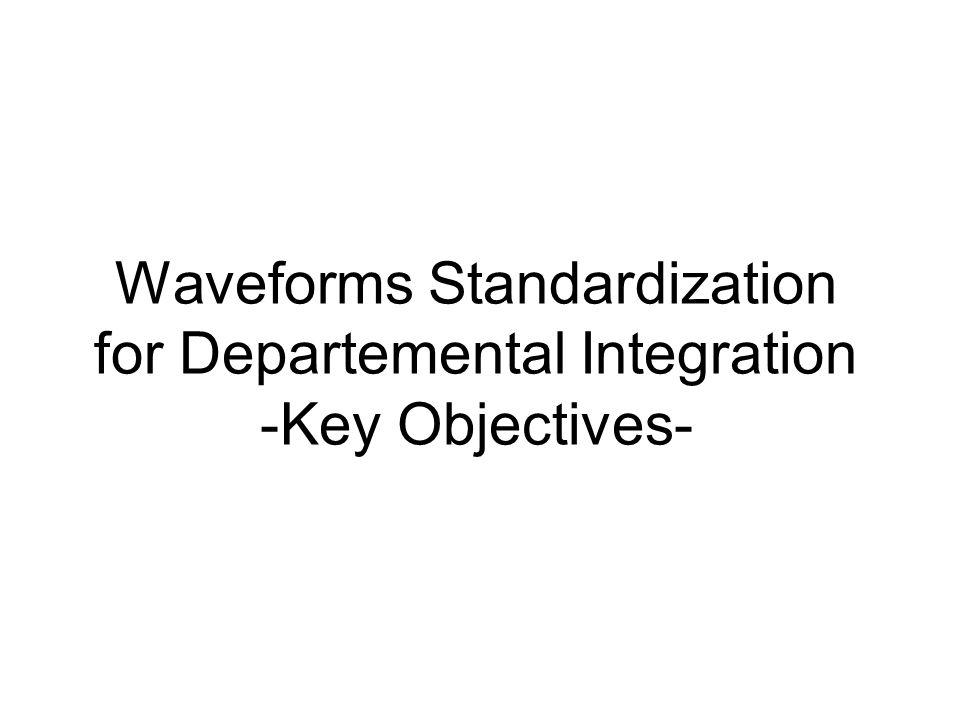 Waveforms Standardization for Departemental Integration -Key Objectives-