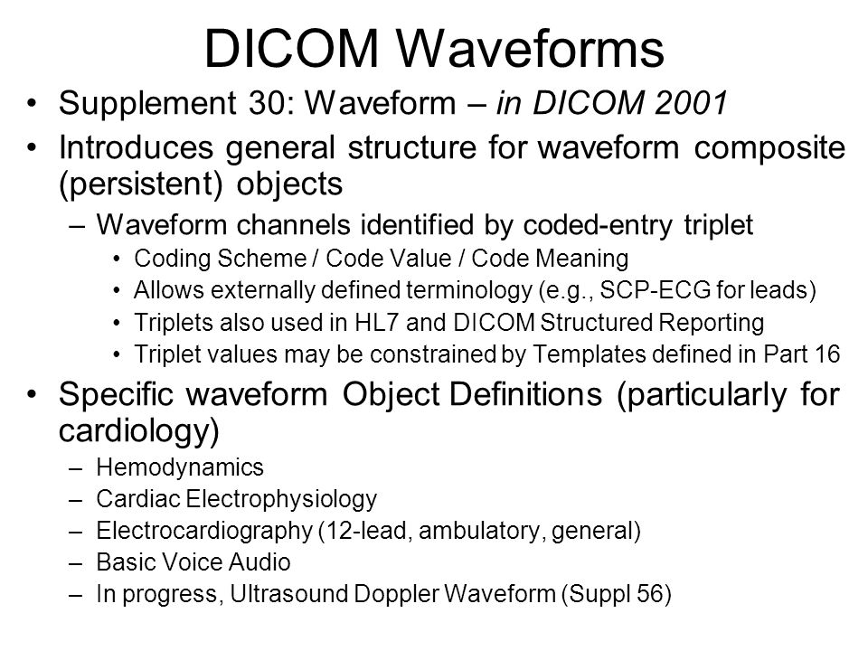 DICOM Waveforms Supplement 30: Waveform – in DICOM 2001 Introduces general structure for waveform composite (persistent) objects –Waveform channels identified by coded-entry triplet Coding Scheme / Code Value / Code Meaning Allows externally defined terminology (e.g., SCP-ECG for leads) Triplets also used in HL7 and DICOM Structured Reporting Triplet values may be constrained by Templates defined in Part 16 Specific waveform Object Definitions (particularly for cardiology) –Hemodynamics –Cardiac Electrophysiology –Electrocardiography (12-lead, ambulatory, general) –Basic Voice Audio –In progress, Ultrasound Doppler Waveform (Suppl 56)