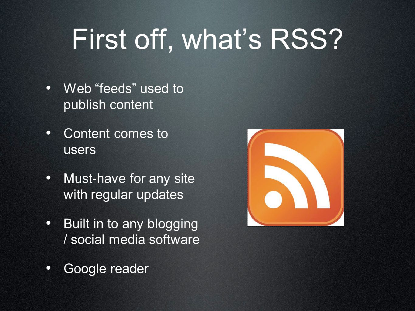 "First off, what's RSS? Web ""feeds"" used to publish content Content comes to users Must-have for any site with regular updates Built in to any blogging"