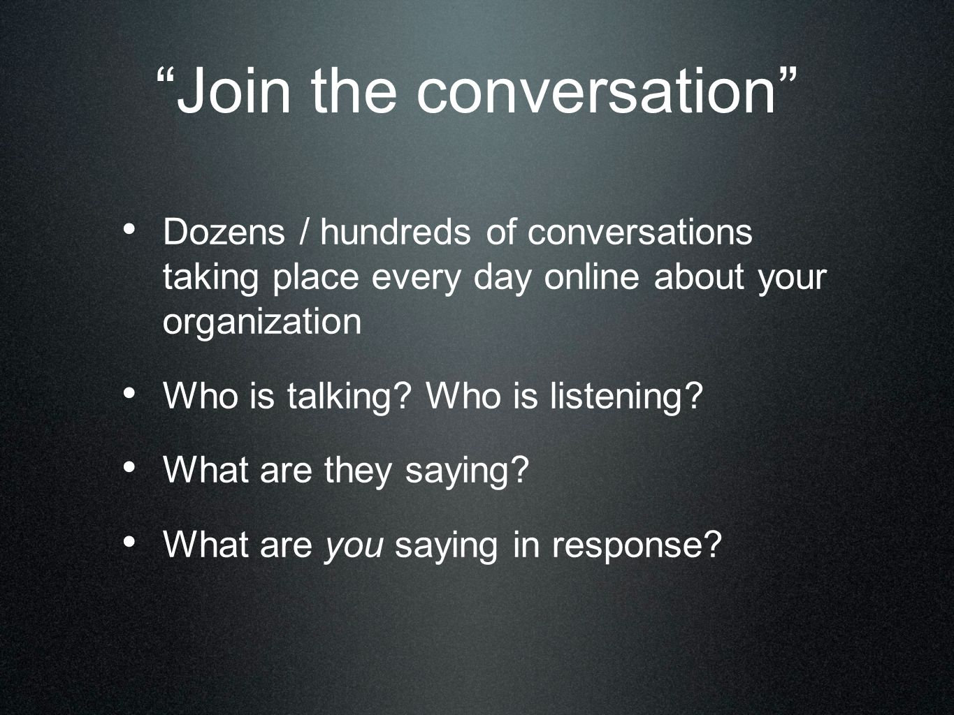 Join the conversation Dozens / hundreds of conversations taking place every day online about your organization Who is talking.