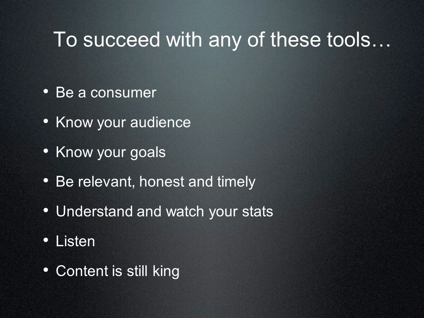 To succeed with any of these tools… Be a consumer Know your audience Know your goals Be relevant, honest and timely Understand and watch your stats Listen Content is still king