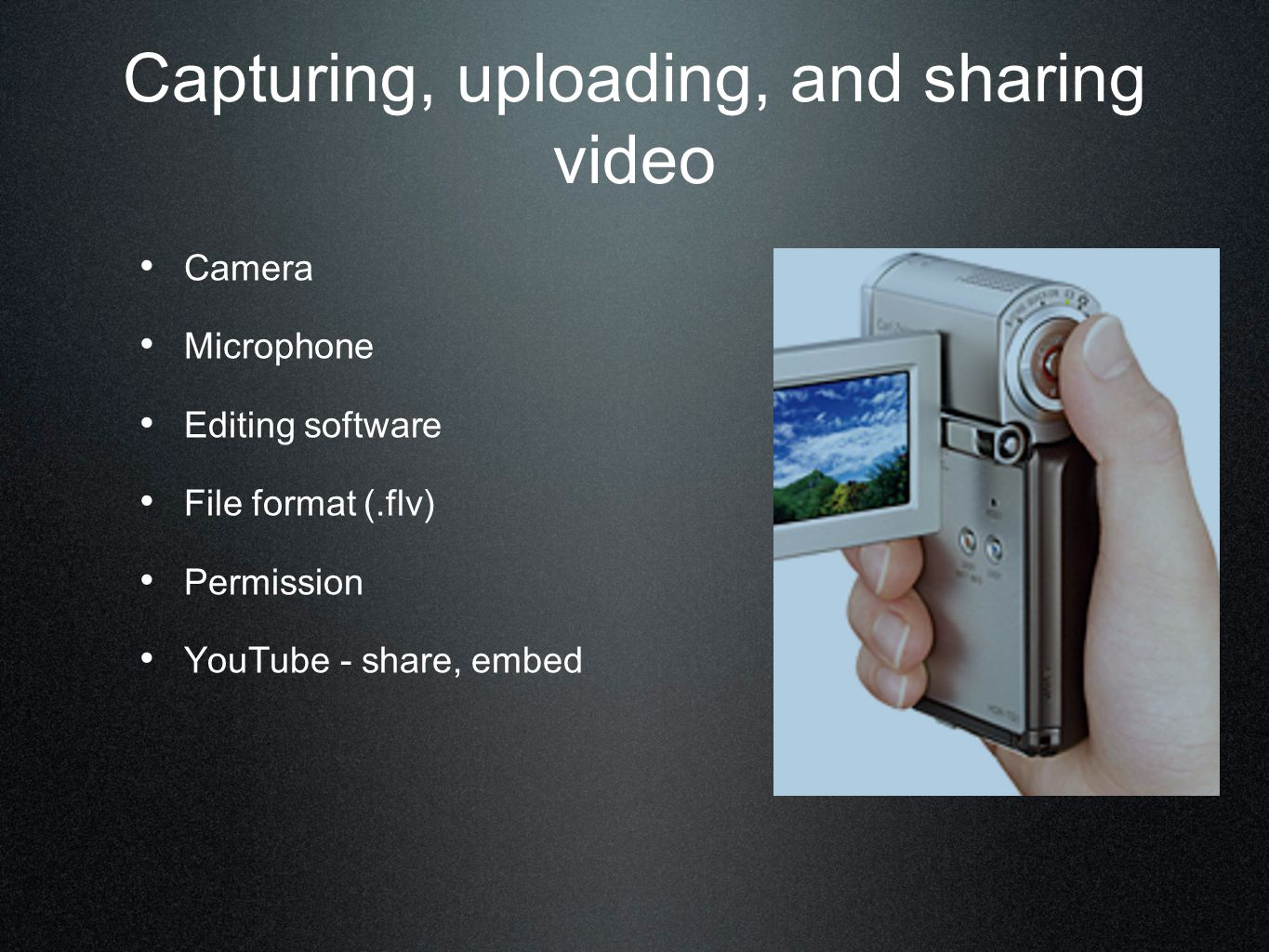 Capturing, uploading, and sharing video Camera Microphone Editing software File format (.flv) Permission YouTube - share, embed