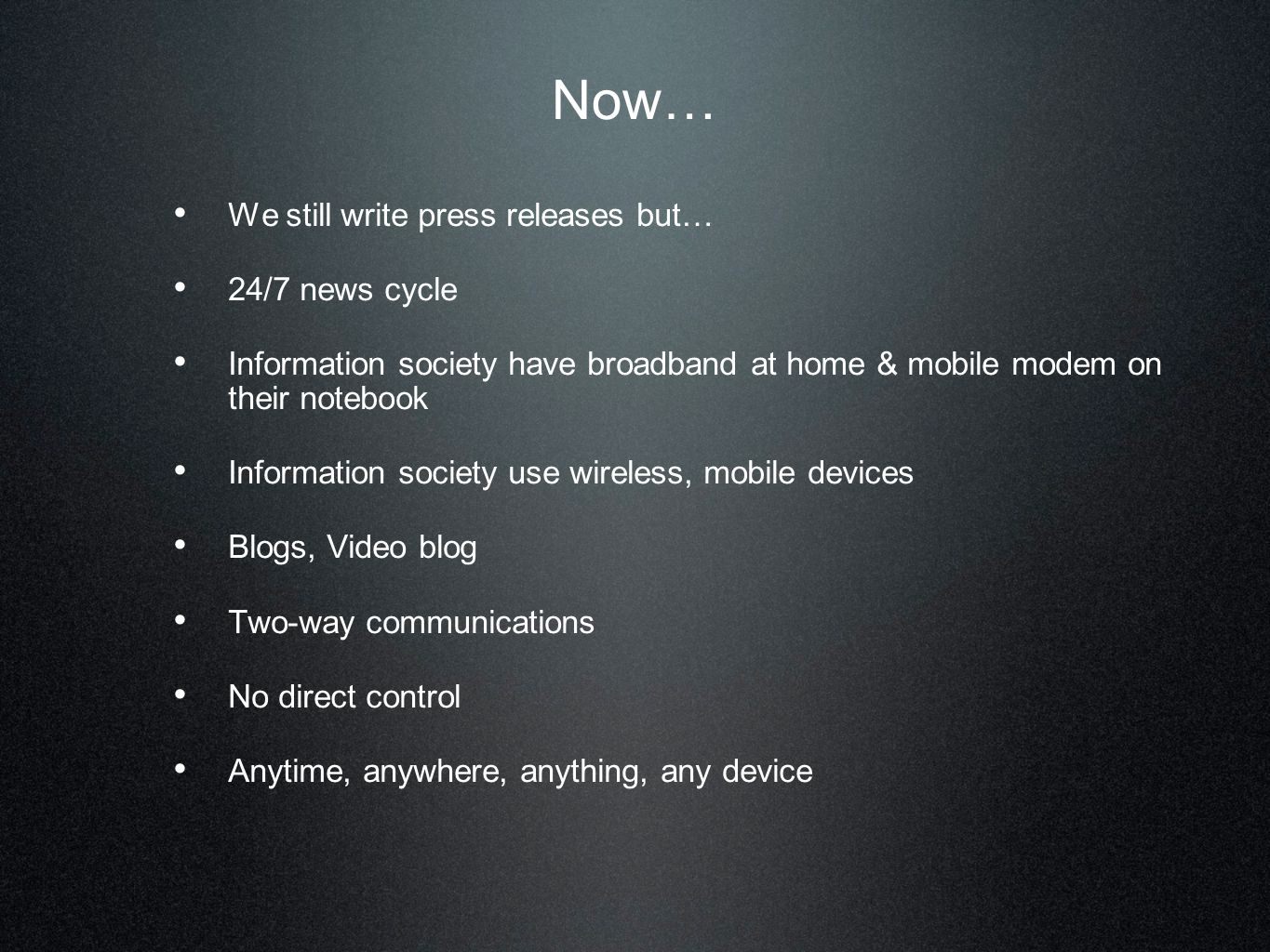 Now… We still write press releases but… 24/7 news cycle Information society have broadband at home & mobile modem on their notebook Information societ