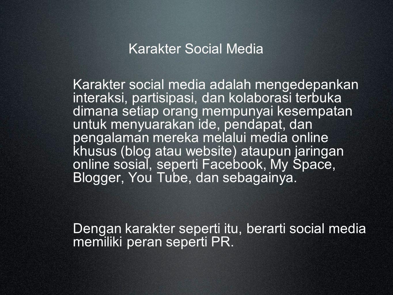 Karakter Social Media Karakter social media adalah mengedepankan interaksi, partisipasi, dan kolaborasi terbuka dimana setiap orang mempunyai kesempatan untuk menyuarakan ide, pendapat, dan pengalaman mereka melalui media online khusus (blog atau website) ataupun jaringan online sosial, seperti Facebook, My Space, Blogger, You Tube, dan sebagainya.