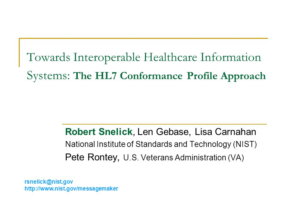 Towards Interoperable Healthcare Information Systems: The HL7 Conformance Profile Approach Robert Snelick, Len Gebase, Lisa Carnahan National Institute of Standards and Technology (NIST) Pete Rontey, U.S.