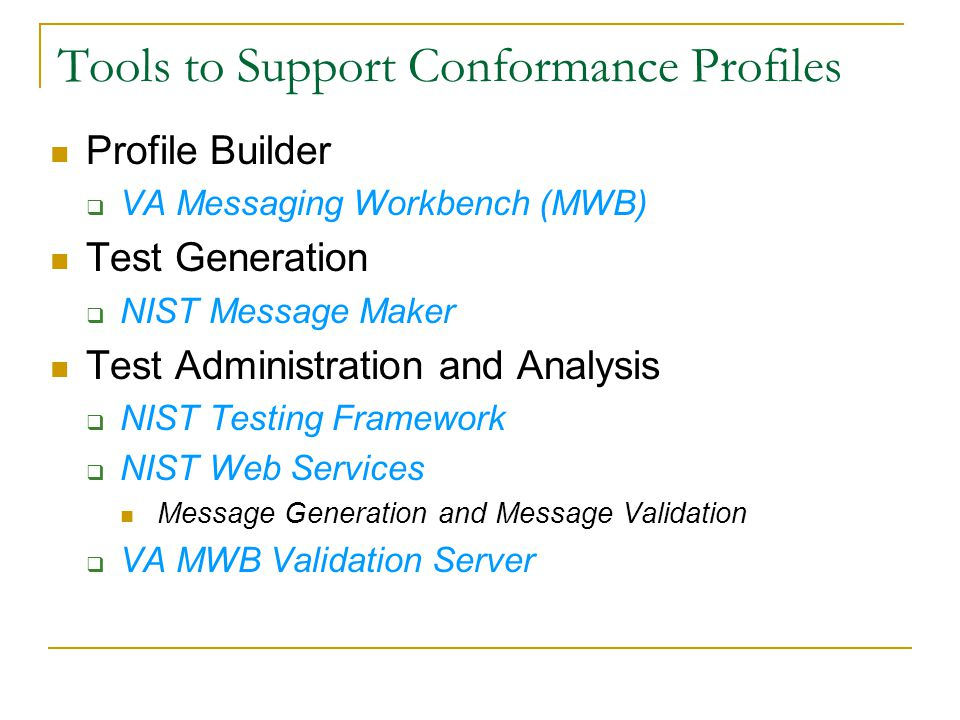 Tools to Support Conformance Profiles Profile Builder  VA Messaging Workbench (MWB) Test Generation  NIST Message Maker Test Administration and Analysis  NIST Testing Framework  NIST Web Services Message Generation and Message Validation  VA MWB Validation Server