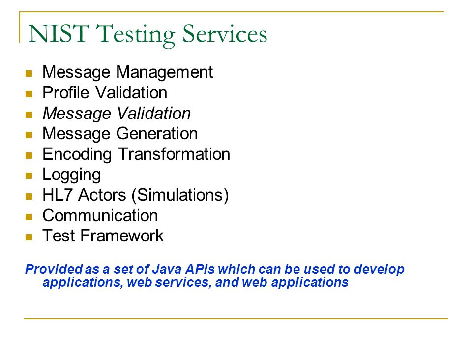 NIST Testing Services Message Management Profile Validation Message Validation Message Generation Encoding Transformation Logging HL7 Actors (Simulations) Communication Test Framework Provided as a set of Java APIs which can be used to develop applications, web services, and web applications