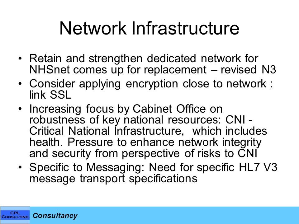 Consultancy Network Infrastructure Retain and strengthen dedicated network for NHSnet comes up for replacement – revised N3 Consider applying encryption close to network : link SSL Increasing focus by Cabinet Office on robustness of key national resources: CNI - Critical National Infrastructure, which includes health.