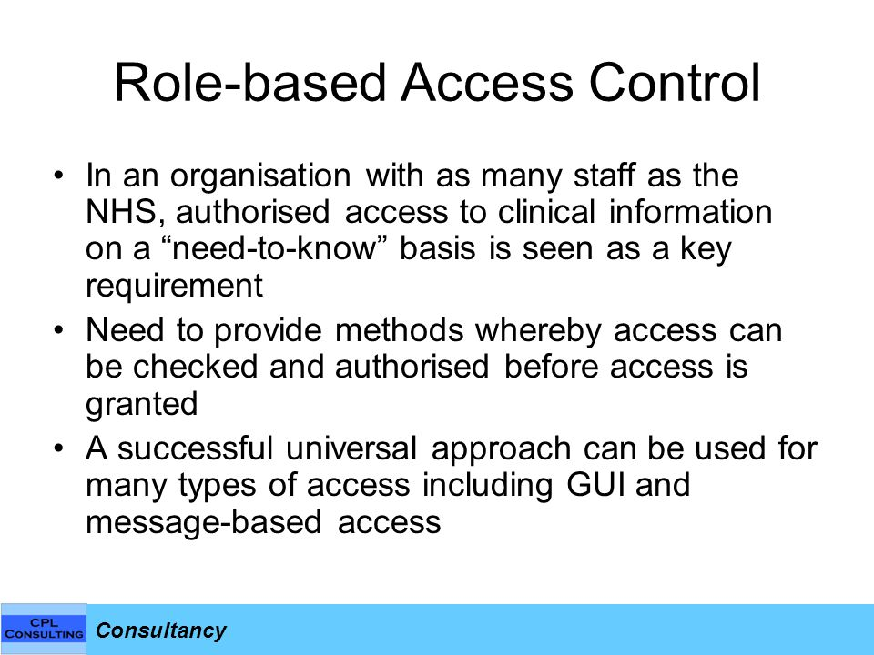 Consultancy Role-based Access Control In an organisation with as many staff as the NHS, authorised access to clinical information on a need-to-know basis is seen as a key requirement Need to provide methods whereby access can be checked and authorised before access is granted A successful universal approach can be used for many types of access including GUI and message-based access