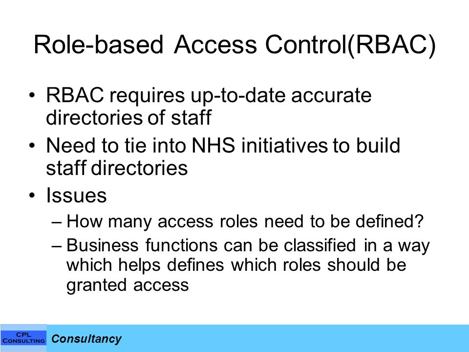 Consultancy Role-based Access Control(RBAC) RBAC requires up-to-date accurate directories of staff Need to tie into NHS initiatives to build staff directories Issues –How many access roles need to be defined.