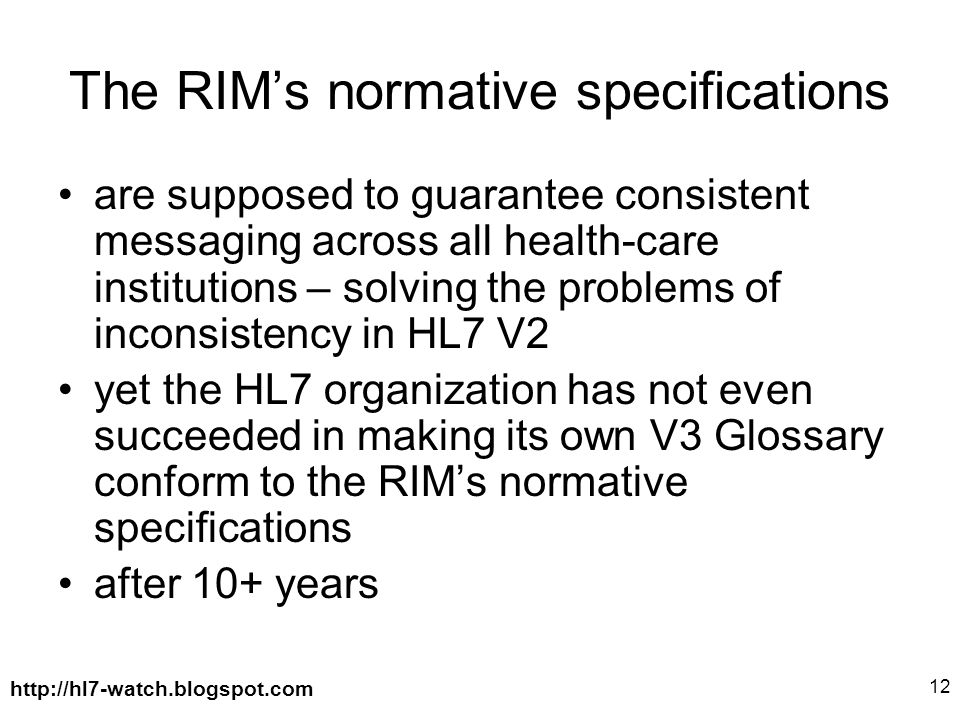 http://hl7-watch.blogspot.com 12 The RIM's normative specifications are supposed to guarantee consistent messaging across all health-care institutions – solving the problems of inconsistency in HL7 V2 yet the HL7 organization has not even succeeded in making its own V3 Glossary conform to the RIM's normative specifications after 10+ years