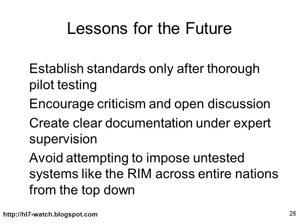 http://hl7-watch.blogspot.com 26 Lessons for the Future Establish standards only after thorough pilot testing Encourage criticism and open discussion Create clear documentation under expert supervision Avoid attempting to impose untested systems like the RIM across entire nations from the top down