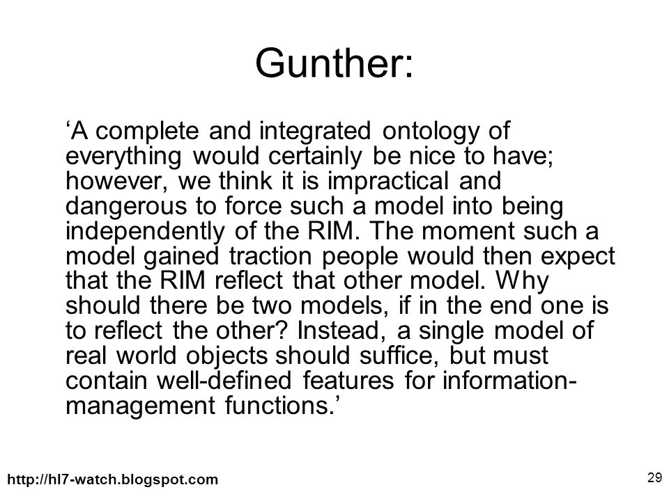 http://hl7-watch.blogspot.com 29 Gunther: 'A complete and integrated ontology of everything would certainly be nice to have; however, we think it is impractical and dangerous to force such a model into being independently of the RIM.