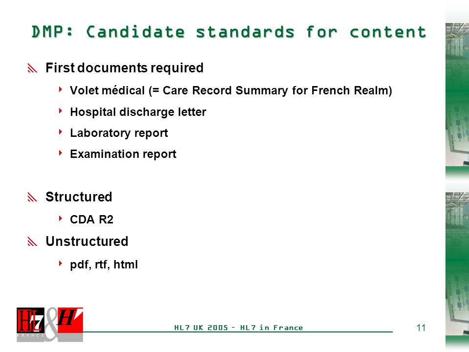 12 HL7 UK 2005 – HL7 in France HL7 France contributions to the DMP  Implementation guide for use of the CDA R2 header in the French realm, common to all electronic documents  How to represent all the participants to the document (author, legal authenticator, custodian, record target, patient…)  Identifiers for care providers, care settings, patients  Rules for document update (only replacement is authorized)  Localized vocabularies:  Acts are coded according to the French vocabulary CCAM )  Care providers functions are coded according to the vocabulary of the professional chip card (CPS)
